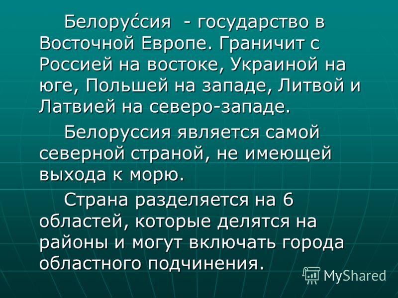 Белоруссия - государство в Восточной Европе. Граничит с Россией на востоке, Украиной на юге, Польшей на западе, Литвой и Латвией на северо-западе. Белоруссия является самой северной страной, не имеющей выхода к морю. Страна разделяется на 6 областей,