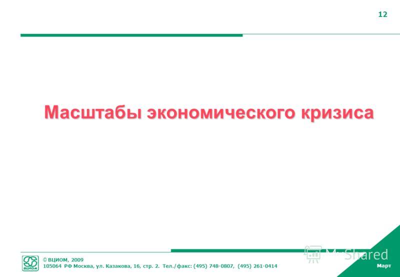 © ВЦИОМ, 2009 105064 РФ Москва, ул. Казакова, 16, стр. 2. Тел./факс: (495) 748-0807, (495) 261-0414 Март 12 Масштабы экономического кризиса