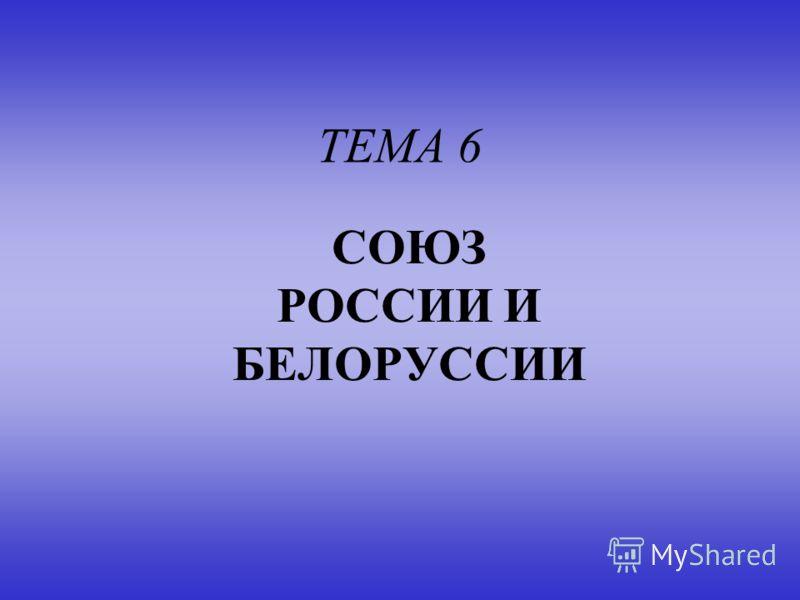 ТЕМА 6 СОЮЗ РОССИИ И БЕЛОРУССИИ