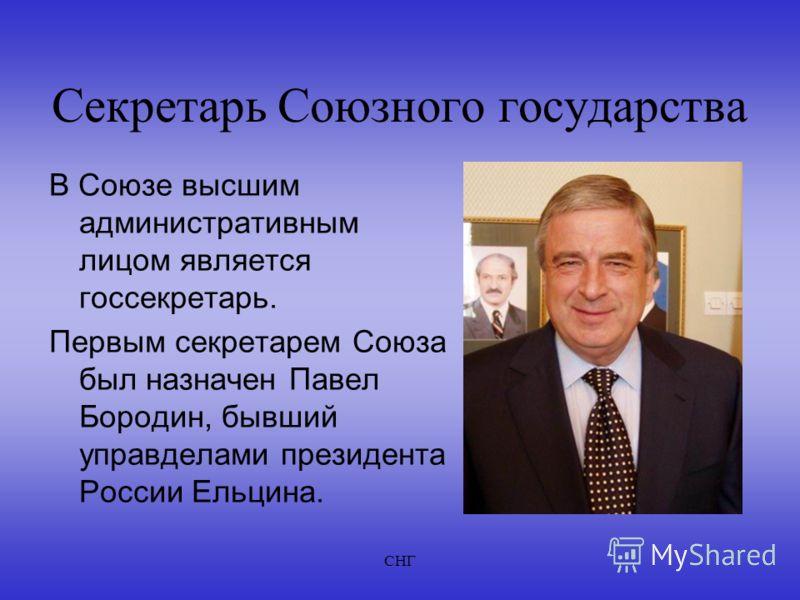 СНГ Секретарь Союзного государства В Союзе высшим административным лицом является госсекретарь. Первым секретарем Союза был назначен Павел Бородин, бывший управделами президента России Ельцина.