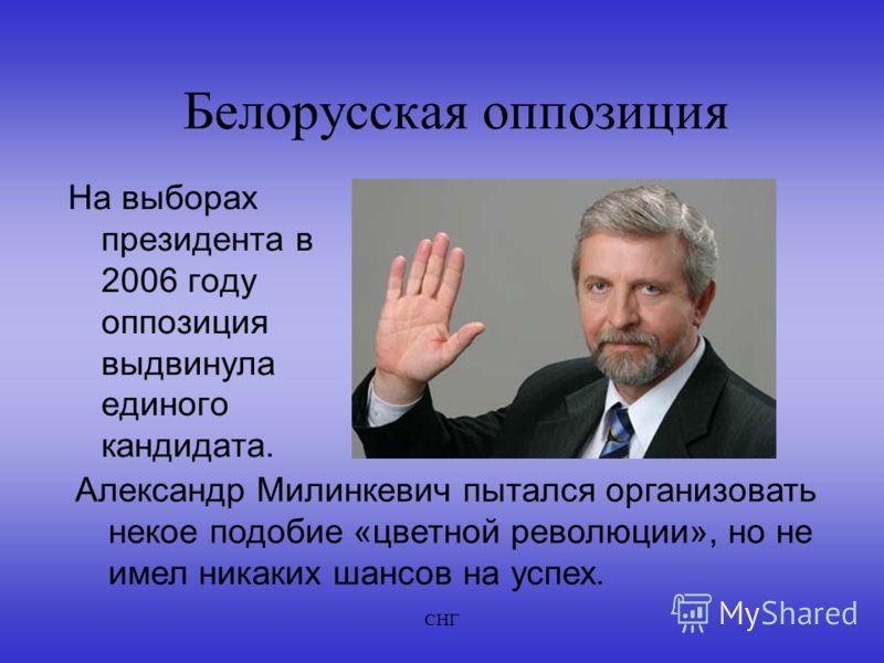 СНГ Белорусская оппозиция На выборах президента в 2006 году оппозиция выдвинула единого кандидата. Александр Милинкевич пытался организовать некое подобие «цветной революции», но не имел никаких шансов на успех.