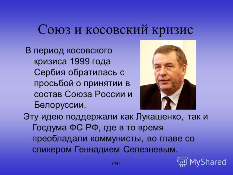 СНГ Союз и косовский кризис В период косовского кризиса 1999 года Сербия обратилась с просьбой о принятии в состав Союза России и Белоруссии. Эту идею поддержали как Лукашенко, так и Госдума ФС РФ, где в то время преобладали коммунисты, во главе со с