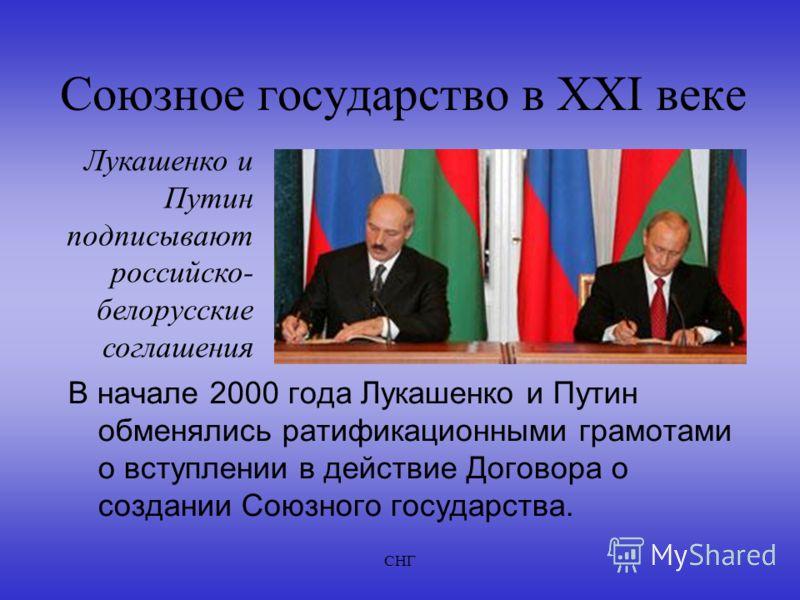СНГ Союзное государство в XXI веке В начале 2000 года Лукашенко и Путин обменялись ратификационными грамотами о вступлении в действие Договора о создании Союзного государства. Лукашенко и Путин подписывают российско- белорусские соглашения