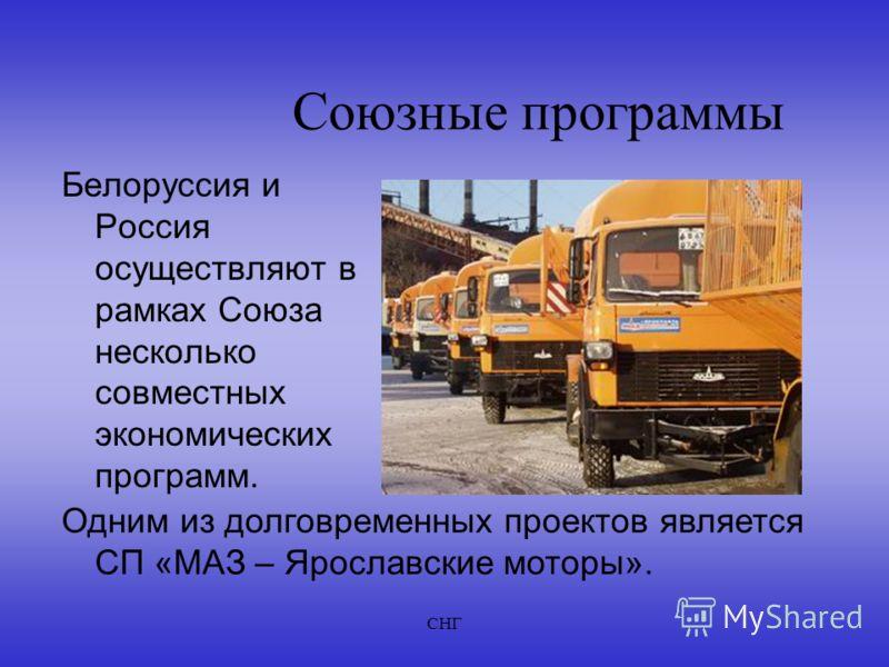 СНГ Союзные программы Белоруссия и Россия осуществляют в рамках Союза несколько совместных экономических программ. Одним из долговременных проектов является СП «МАЗ – Ярославские моторы».