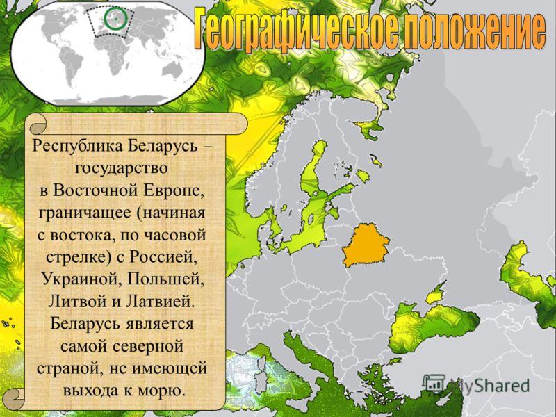 Республика Беларусь – государство в Восточной Европе, граничащее (начиная с востока, по часовой стрелке) с Россией, Украиной, Польшей, Литвой и Латвией. Беларусь является самой северной страной, не имеющей выхода к морю.
