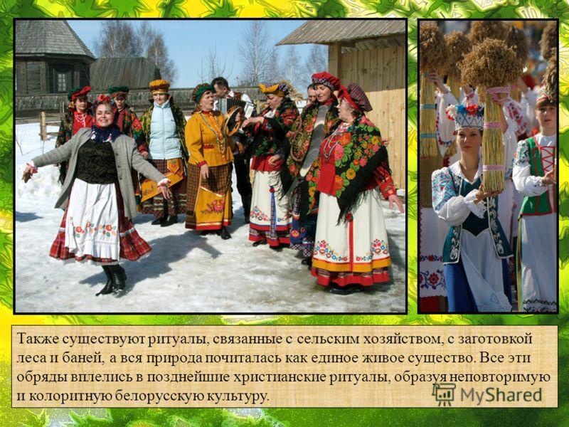 Также существуют ритуалы, связанные с сельским хозяйством, с заготовкой леса и баней, а вся природа почиталась как единое живое существо. Все эти обряды вплелись в позднейшие христианские ритуалы, образуя неповторимую и колоритную белорусскую культур