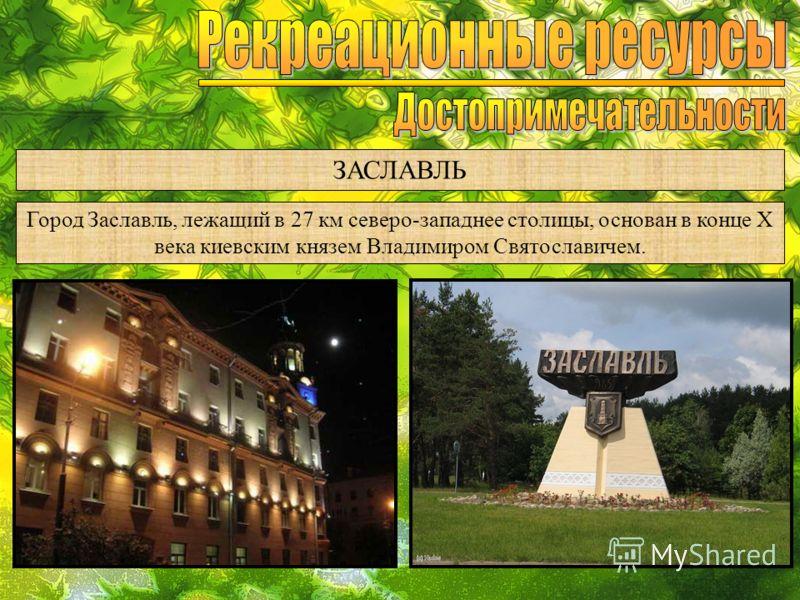ЗАСЛАВЛЬ Город Заславль, лежащий в 27 км северо-западнее столицы, основан в конце Х века киевским князем Владимиром Святославичем.