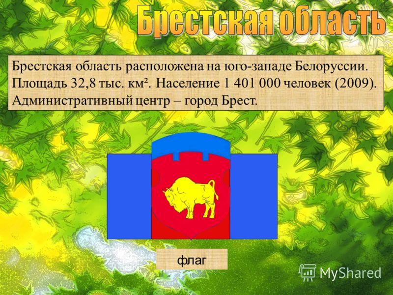 Брестская область расположена на юго-западе Белоруссии. Площадь 32,8 тыс. км². Население 1 401 000 человек (2009). Административный центр – город Брест. герб флаг