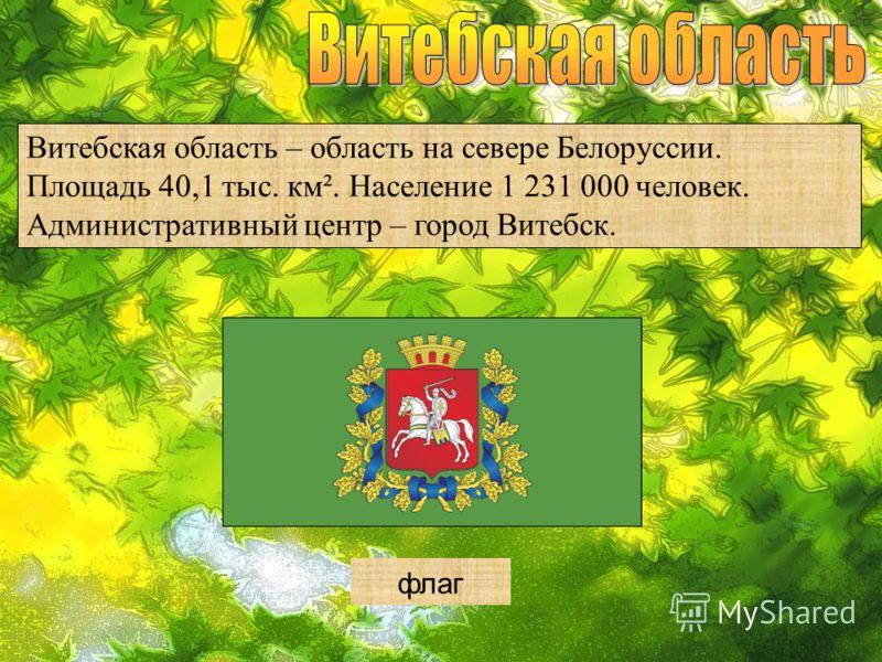 герб Витебская область – область на севере Белоруссии. Площадь 40,1 тыс. км². Население 1 231 000 человек. Административный центр – город Витебск. флаг