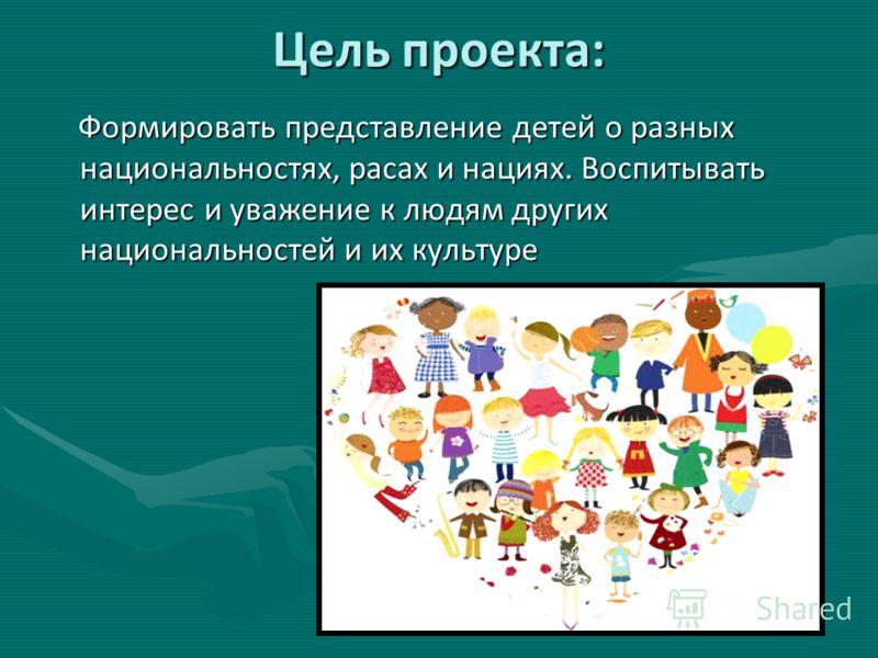 Цель проекта: Формировать представление детей о разных национальностях, расах и нациях. Воспитывать интерес и уважение к людям других национальностей и их культуре Формировать представление детей о разных национальностях, расах и нациях. Воспитывать