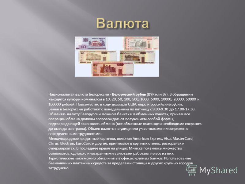 Национальная валюта Белоруссии - Белорусский рубль (BYR или Br). В обращении находятся купюры номиналом в 10, 20, 50, 100, 500, 1000, 5000, 10000, 20000, 50000 и 100000 рублей. Повсеместно в ходу доллары США, евро и российские рубли. Банки в Белорусс