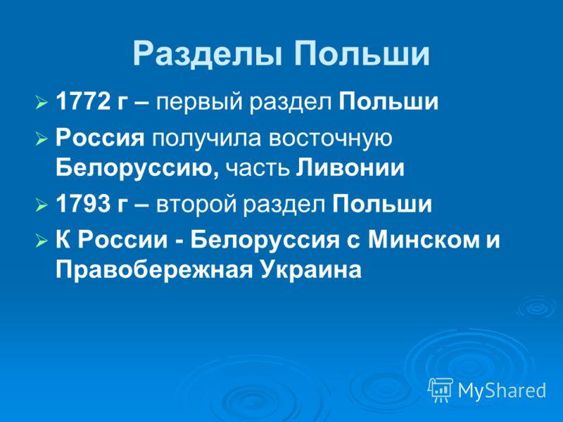 Разделы Польши 1772 г – первый раздел Польши Россия получила восточную Белоруссию, часть Ливонии 1793 г – второй раздел Польши К России - Белоруссия с Минском и Правобережная Украина