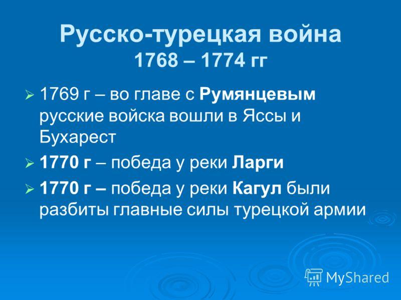 Русско-турецкая война 1768 – 1774 гг 1769 г – во главе с Румянцевым русские войска вошли в Яссы и Бухарест 1770 г – победа у реки Ларги 1770 г – победа у реки Кагул были разбиты главные силы турецкой армии