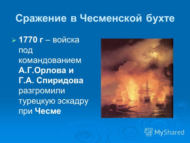 Сражение в Чесменской бухте 1770 г – войска под командованием А.Г.Орлова и Г.А. Спиридова разгромили турецкую эскадру при Чесме