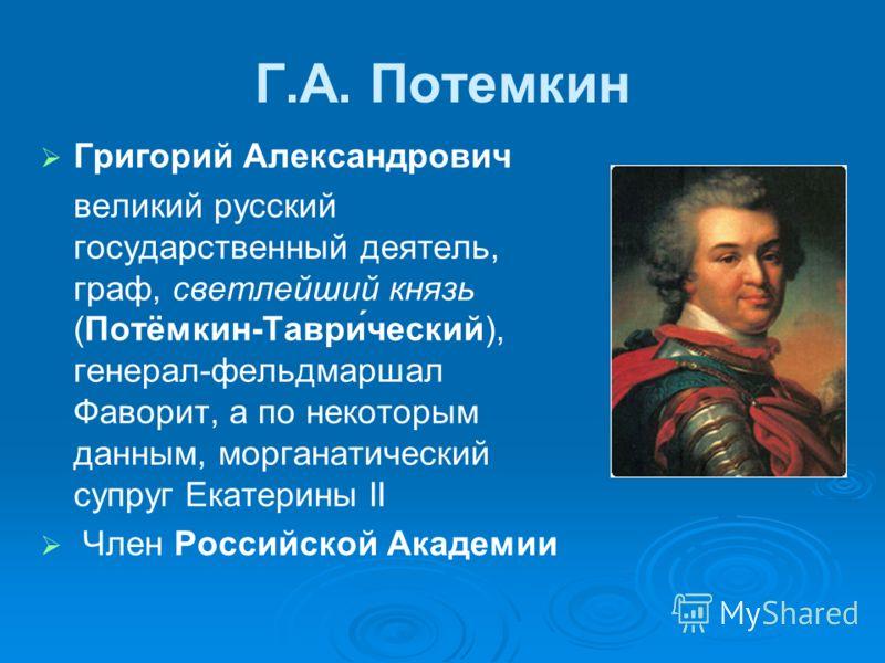 Г.А. Потемкин Григорий Александрович великий русский государственный деятель, граф, светлейший князь (Потёмкин-Таври́ческий), генерал-фельдмаршал Фаворит, а по некоторым данным, морганатический супруг Екатерины II Член Российской Академии