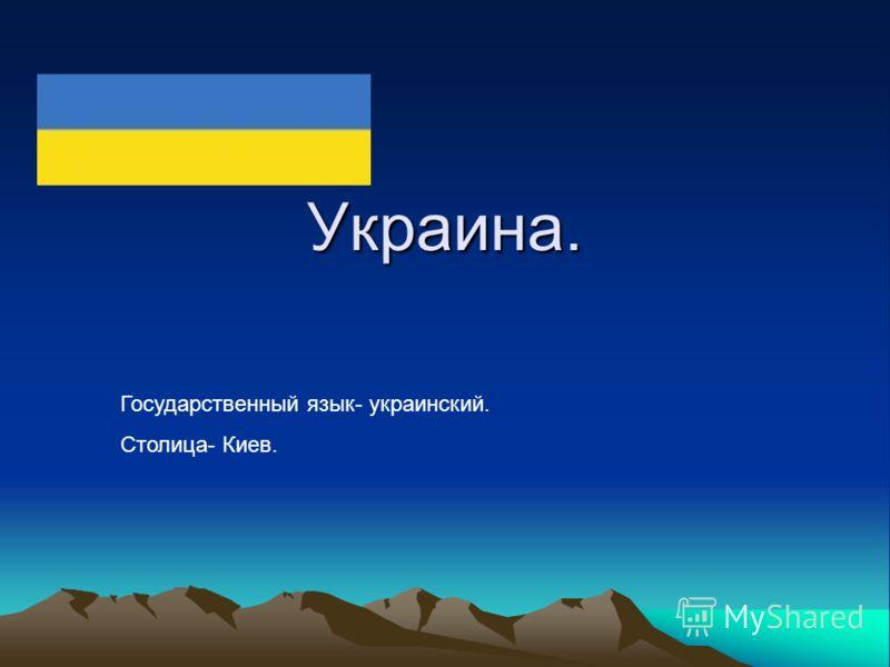 Украина. Государственный язык- украинский. Столица- Киев.