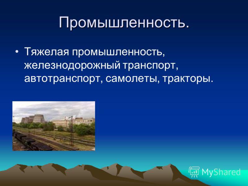 Промышленность. Тяжелая промышленность, железнодорожный транспорт, автотранспорт, самолеты, тракторы.