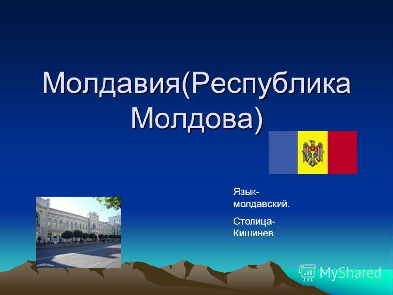 Молдавия(Республика Молдова) Язык- молдавский. Столица- Кишинев.
