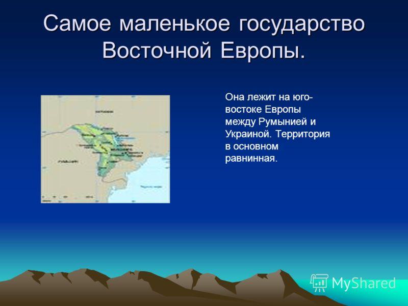 Самое маленькое государство Восточной Европы. Она лежит на юго- востоке Европы между Румынией и Украиной. Территория в основном равнинная.