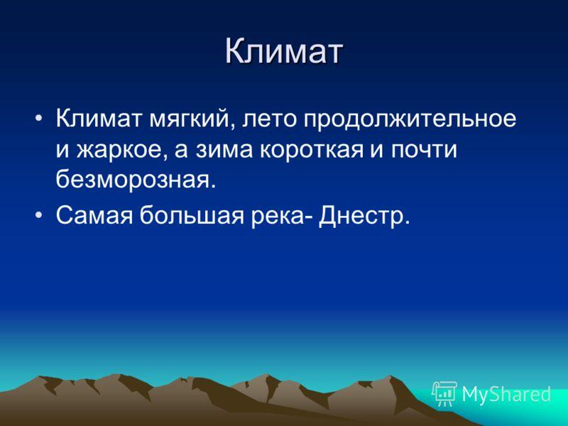 Климат Климат мягкий, лето продолжительное и жаркое, а зима короткая и почти безморозная. Самая большая река- Днестр.