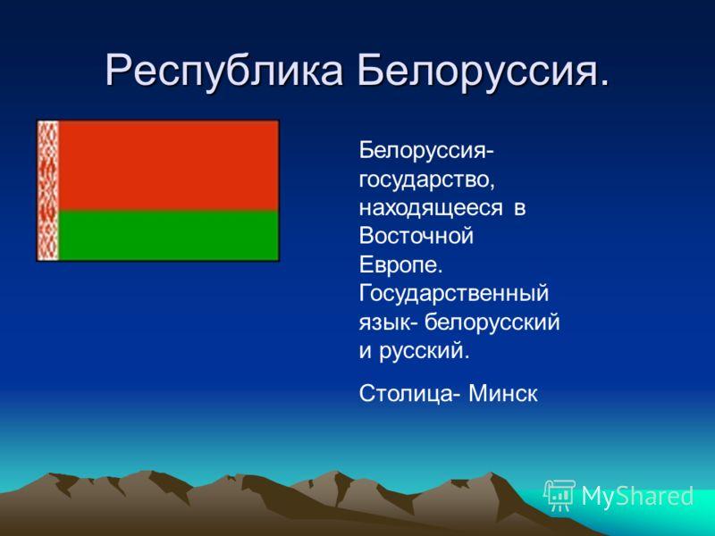 Республика Белоруссия. Белоруссия- государство, находящееся в Восточной Европе. Государственный язык- белорусский и русский. Столица- Минск