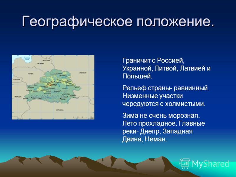Географическое положение. Граничит с Россией, Украиной, Литвой, Латвией и Польшей. Рельеф страны- равнинный. Низменные участки чередуются с холмистыми. Зима не очень морозная. Лето прохладное. Главные реки- Днепр, Западная Двина, Неман.