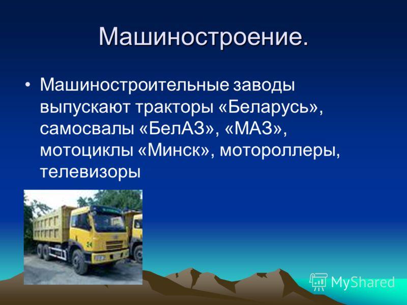Машиностроение. Машиностроительные заводы выпускают тракторы «Беларусь», самосвалы «БелАЗ», «МАЗ», мотоциклы «Минск», мотороллеры, телевизоры