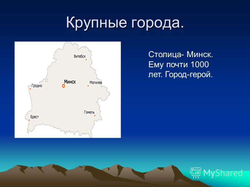 Крупные города. Столица- Минск. Ему почти 1000 лет. Город-герой.