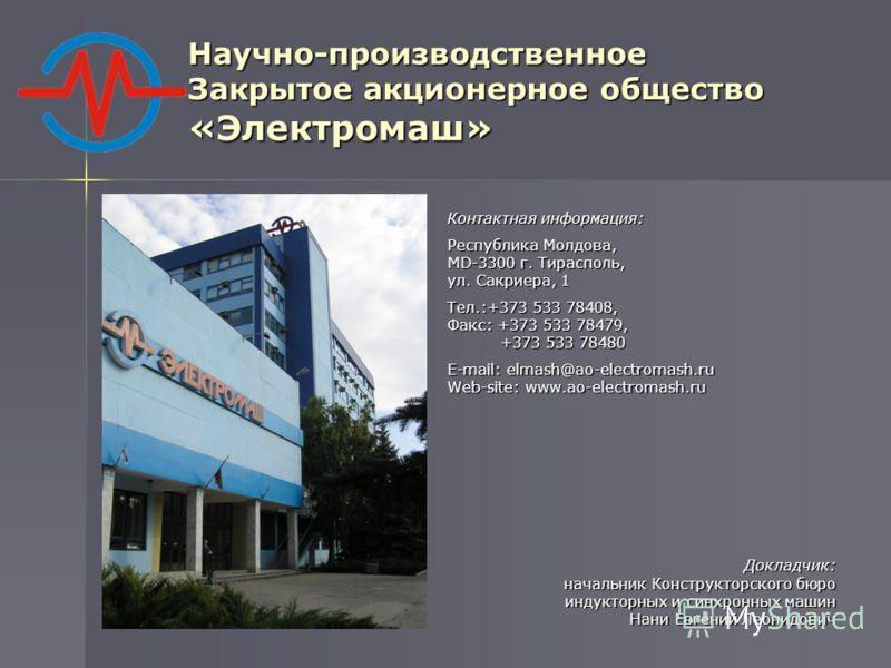 Научно-производственное Закрытое акционерное общество «Электромаш» Контактная информация: Республика Молдова, MD-3300 г. Тирасполь, ул. Сакриера, 1 Тел.:+373 533 78408, Факс: +373 533 78479, +373 533 78480 +373 533 78480 E-mail: elmash@ao-electromash