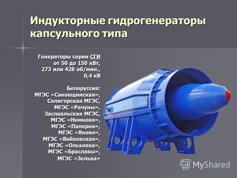 Индукторные гидрогенераторы капсульного типа Генераторы серии СГИ от 50 до 150 кВт, 273 или 428 об/мин., 0,4 кВ Белоруссия: МГЭС «Саковщинская», Солигорская МГЭС, МГЭС «Рачуны», Заславльская МГЭС, МГЭС «Немново», МГЭС «Паперня», МГЭС «Яново», МГЭС «В