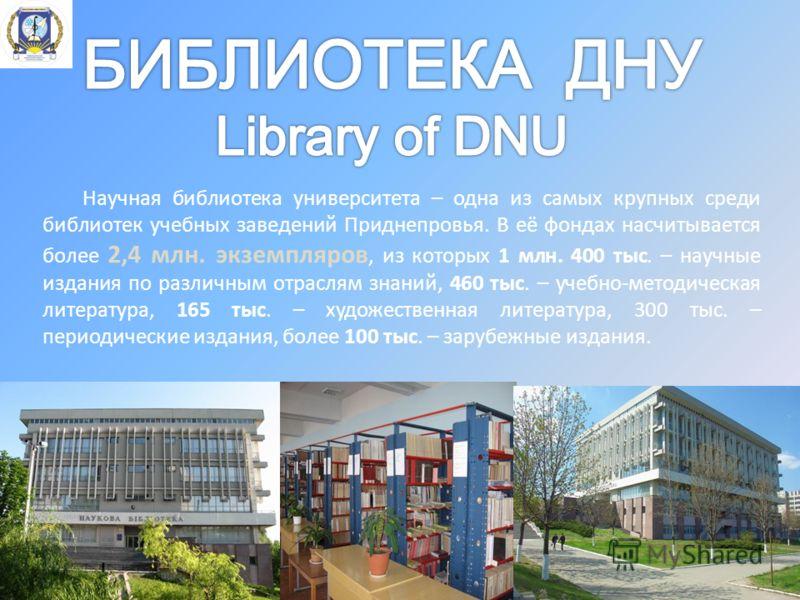 Научная библиотека университета – одна из самых крупных среди библиотек учебных заведений Приднепровья. В её фондах насчитывается более 2,4 млн. экземпляров, из которых 1 млн. 400 тыс. – научные издания по различным отраслям знаний, 460 тыс. – учебно