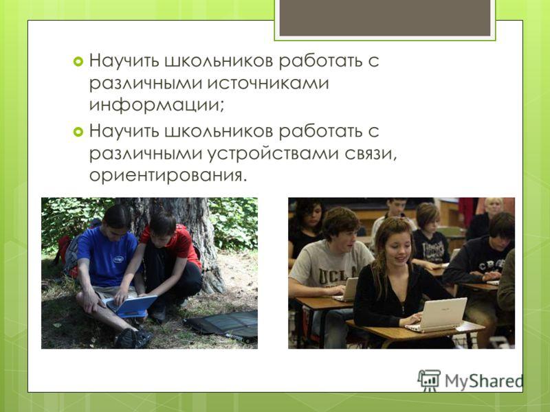 Научить школьников работать с различными источниками информации; Научить школьников работать с различными устройствами связи, ориентирования.