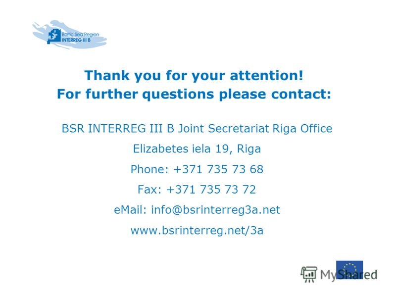 Thank you for your attention! For further questions please contact: BSR INTERREG III B Joint Secretariat Riga Office Elizabetes iela 19, Riga Phone: +371 735 73 68 Fax: +371 735 73 72 eMail: info@bsrinterreg3a.net www.bsrinterreg.net/3a