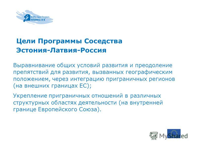 Цели Программы Соседства Эстония-Латвия-Россия Выравнивание общих условий развития и преодоление препятствий для развития, вызванных географическим положением, через интеграцию приграничных регионов (на внешних границах ЕС); Укрепление приграничных о