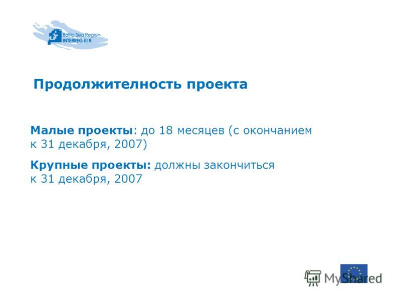 Продолжителность проекта Малые проекты: до 18 месяцев (с окончанием к 31 декабря, 2007) Крупные проекты: должны закончиться к 31 декабря, 2007