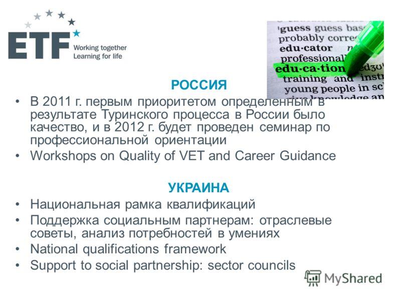 РОССИЯ В 2011 г. первым приоритетом определенным в результате Туринского процесса в России было качество, и в 2012 г. будет проведен семинар по профессиональной ориентации Workshops on Quality of VET and Career Guidance УКРАИНА Национальная рамка ква