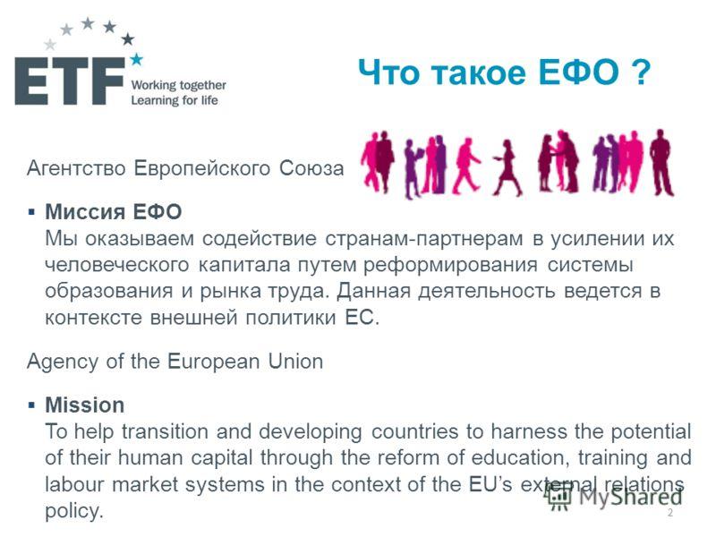 2 Что такое ЕФО ? Агентство Европейского Союза Миссия EФО Мы оказываем содействие странам-партнерам в усилении их человеческого капитала путем реформирования системы образования и рынка труда. Данная деятельность ведется в контексте внешней политики