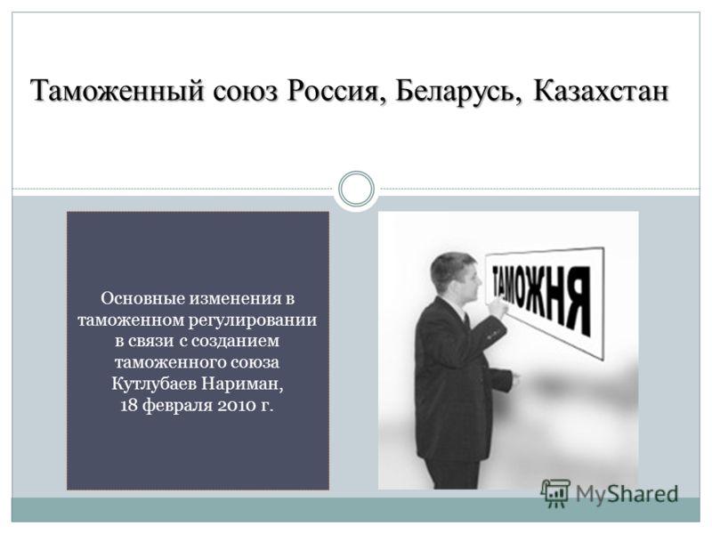 Таможенный союз Россия, Беларусь, Казахстан Основные изменения в таможенном регулировании в связи с созданием таможенного союза Кутлубаев Нариман, 18 февраля 2010 г.