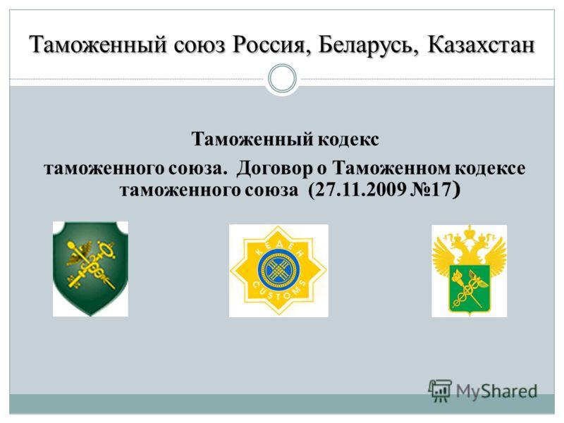Таможенный союз Россия, Беларусь, Казахстан Таможенный кодекс таможенного союза. Договор о Таможенном кодексе таможенного союза (27.11.2009 17 )