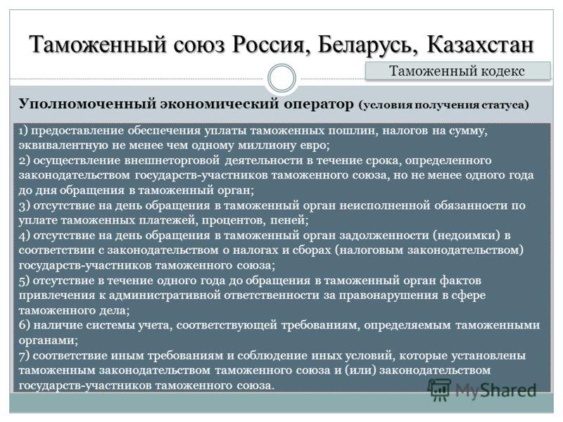 Таможенный союз Россия, Беларусь, Казахстан Уполномоченный экономический оператор (условия получения статуса) Таможенный кодекс 1 ) предоставление обеспечения уплаты таможенных пошлин, налогов на сумму, эквивалентную не менее чем одному миллиону евро