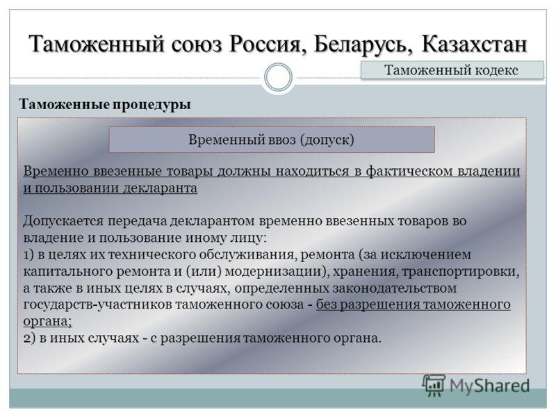 Таможенный союз Россия, Беларусь, Казахстан Таможенные процедуры Таможенный кодекс Временно ввезенные товары должны находиться в фактическом владении и пользовании декларанта Допускается передача декларантом временно ввезенных товаров во владение и п