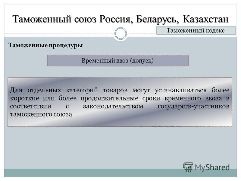 Таможенный союз Россия, Беларусь, Казахстан Таможенные процедуры Таможенный кодекс Для отдельных категорий товаров могут устанавливаться более короткие или более продолжительные сроки временного ввоза в соответствии с законодательством государств-уча