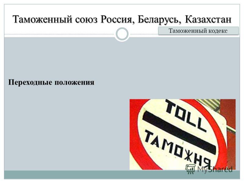 Таможенный союз Россия, Беларусь, Казахстан Переходные положения Таможенный кодекс