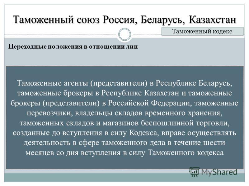 Таможенный союз Россия, Беларусь, Казахстан Переходные положения в отношении лиц Таможенный кодекс Таможенные агенты (представители) в Республике Беларусь, таможенные брокеры в Республике Казахстан и таможенные брокеры (представители) в Российской Фе