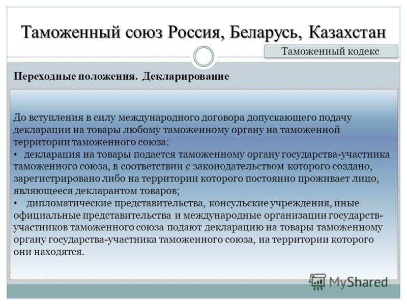 Таможенный союз Россия, Беларусь, Казахстан Переходные положения. Декларирование Таможенный кодекс До вступления в силу международного договора допускающего подачу декларации на товары любому таможенному органу на таможенной территории таможенного со
