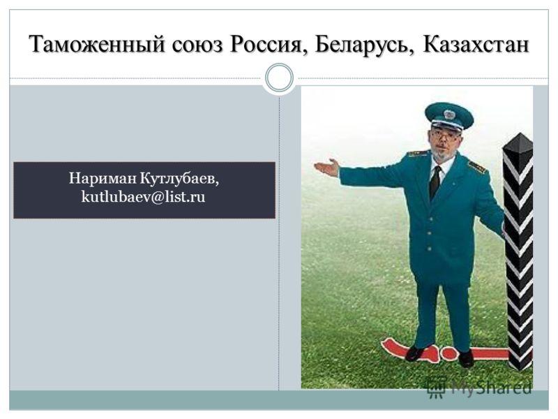 Таможенный союз Россия, Беларусь, Казахстан Нариман Кутлубаев, kutlubaev@list.ru