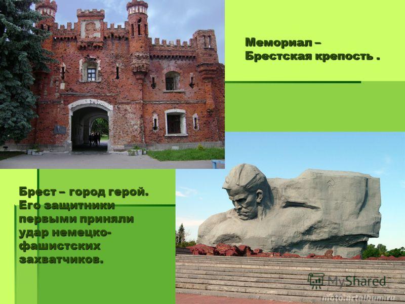 Мемориал – Брестская крепость. Брест – город герой. Его защитники первыми приняли удар немецко- фашистских захватчиков.