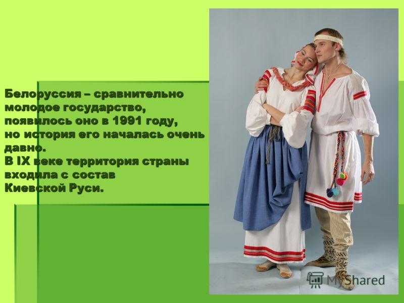 Белоруссия – сравнительно молодое государство, появилось оно в 1991 году, но история его началась очень давно. В IX веке территория страны входила с состав Киевской Руси.