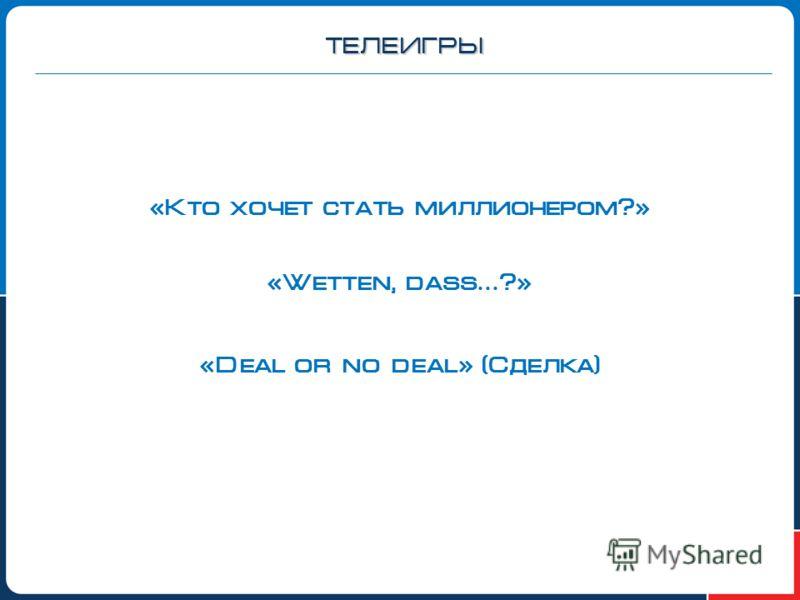 ТЕЛЕИГРЫ «Кто хочет стать миллионером?» «Wetten, dass … ?» «Deal or no deal» (Сделка)