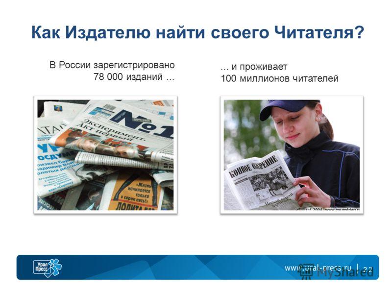 22 Как Издателю найти своего Читателя? В России зарегистрировано 78 000 изданий...... и проживает 100 миллионов читателей